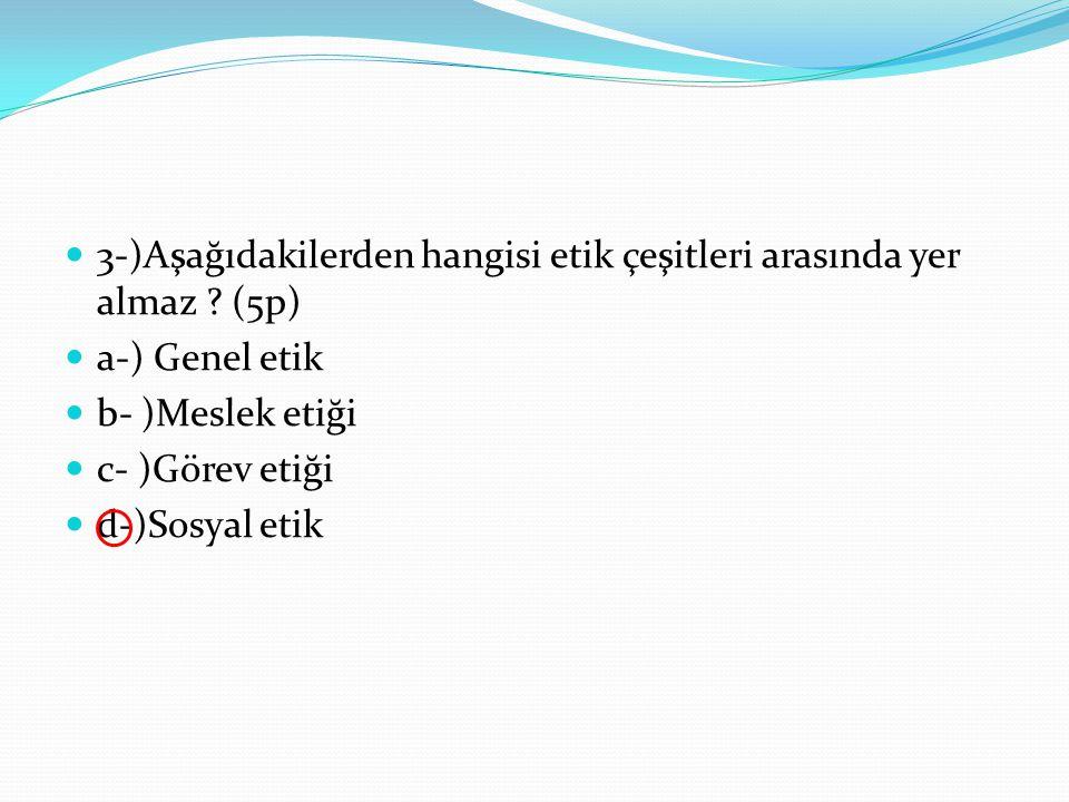 3-)Aşağıdakilerden hangisi etik çeşitleri arasında yer almaz ? (5p) a-) Genel etik b- )Meslek etiği c- )Görev etiği d-)Sosyal etik