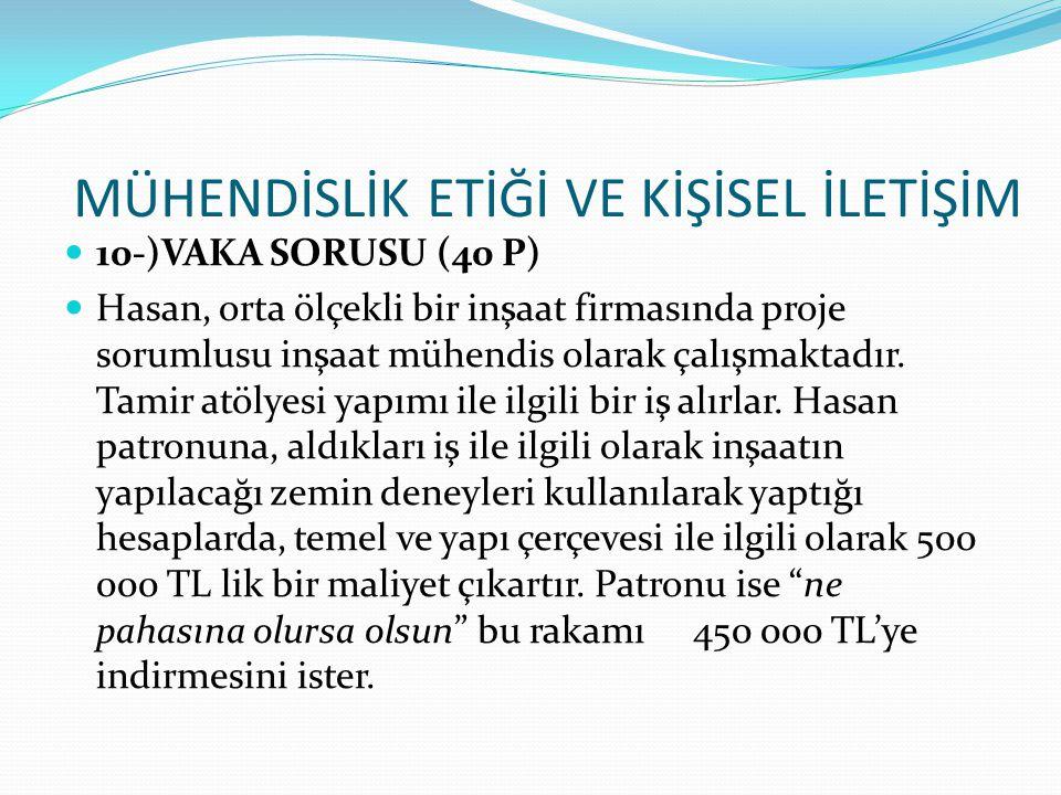 10-)VAKA SORUSU (40 P) Hasan, orta ölçekli bir inşaat firmasında proje sorumlusu inşaat mühendis olarak çalışmaktadır. Tamir atölyesi yapımı ile ilgil
