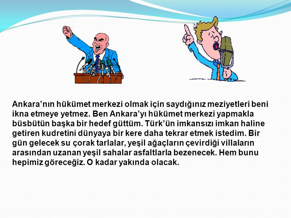 Ankara'yı neden başkent yaptım ? Sıcak bir günün aksamında yanında bazı ileri gelenler ile Köşkü'nün bahçesinde dolaşıyordu. Ben de o sıralar eski köş