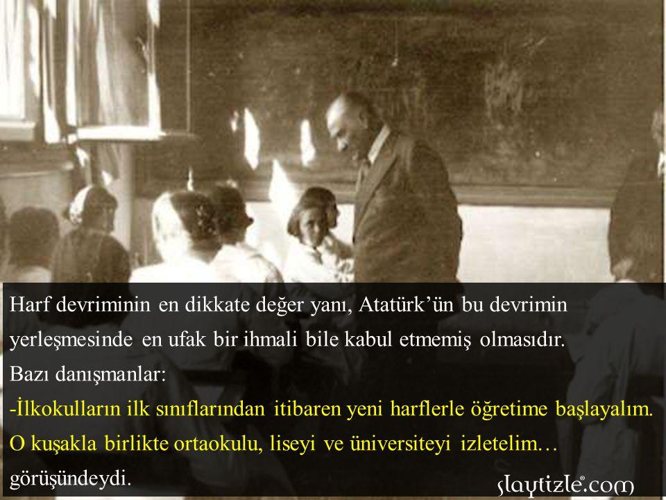 Harf devriminin en dikkate değer yanı, Atatürk'ün bu devrimin yerleşmesinde en ufak bir ihmali bile kabul etmemiş olmasıdır.