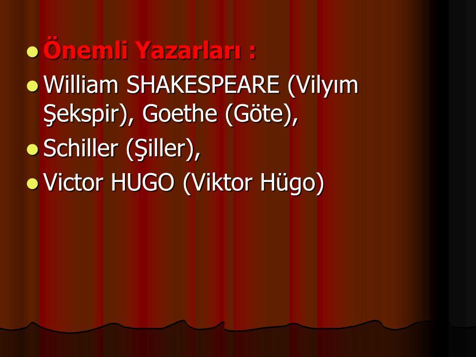 Önemli Yazarları : Önemli Yazarları : William SHAKESPEARE (Vilyım Şekspir), Goethe (Göte), William SHAKESPEARE (Vilyım Şekspir), Goethe (Göte), Schill