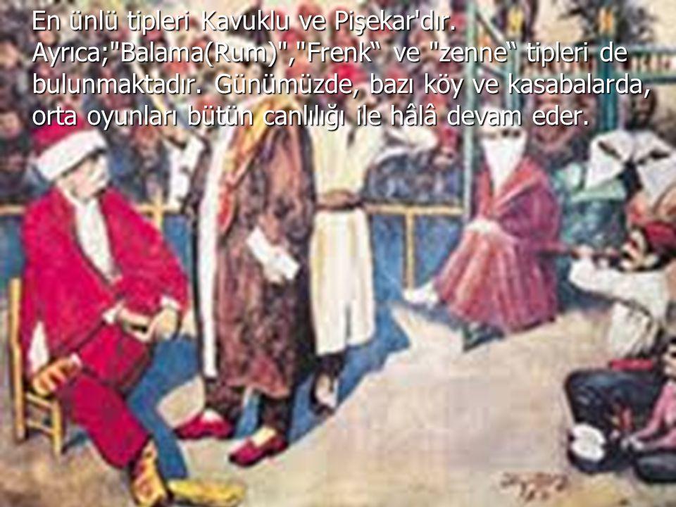 En ünlü tipleri Kavuklu ve Pişekar'dır. Ayrıca;
