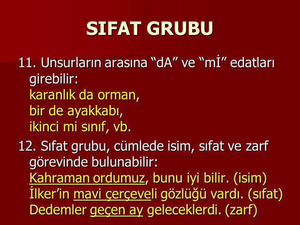 """SIFAT GRUBU 11. Unsurların arasına """"dA"""" ve """"mİ"""" edatları girebilir: karanlık da orman, bir de ayakkabı, ikinci mi sınıf, vb. 12. Sıfat grubu, cümlede"""