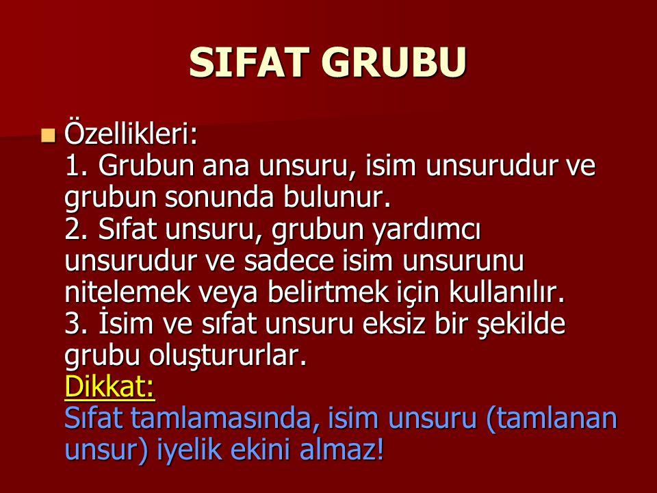 SIFAT GRUBU Özellikleri: 1. Grubun ana unsuru, isim unsurudur ve grubun sonunda bulunur. 2. Sıfat unsuru, grubun yardımcı unsurudur ve sadece isim uns