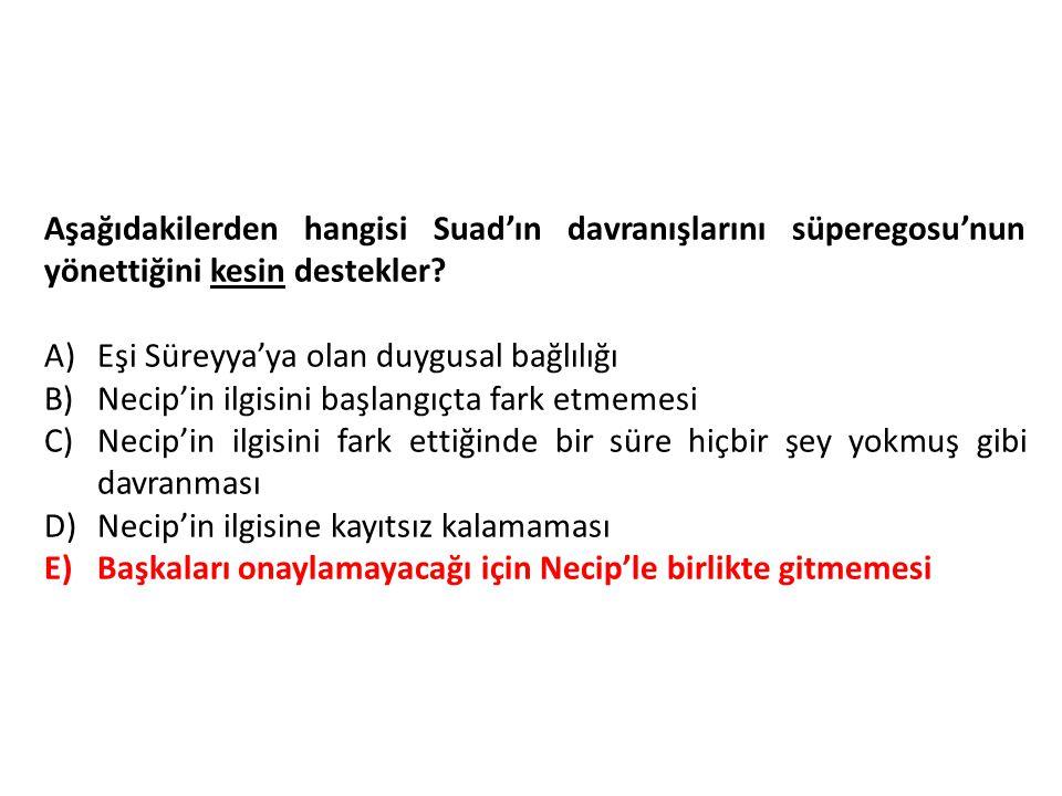Aşağıdakilerden hangisi Suad'ın davranışlarını süperegosu'nun yönettiğini kesin destekler.