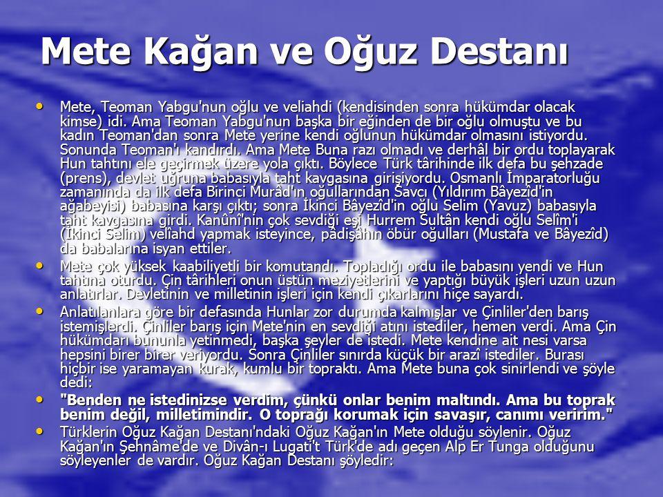 Mete Kağan ve Oğuz Destanı Mete, Teoman Yabgu nun oğlu ve veliahdi (kendisinden sonra hükümdar olacak kimse) idi.