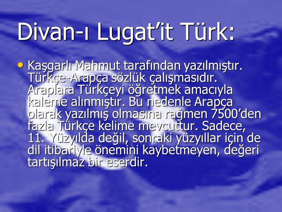 Divan-ı Lugat'it Türk: Kaşgarlı Mahmut tarafından yazılmıştır. Türkçe-Arapça sözlük çalışmasıdır. Araplara Türkçeyi öğretmek amacıyla kaleme alınmıştı