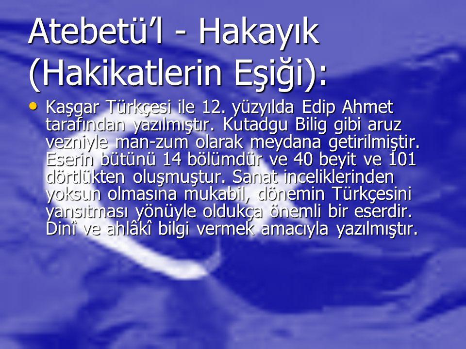 Atebetü'l - Hakayık (Hakikatlerin Eşiği): Kaşgar Türkçesi ile 12. yüzyılda Edip Ahmet tarafından yazılmıştır. Kutadgu Bilig gibi aruz vezniyle man-zum