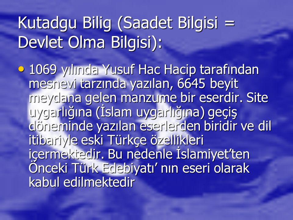 Kutadgu Bilig (Saadet Bilgisi = Devlet Olma Bilgisi): 1069 yılında Yusuf Hac Hacip tarafından mesnevi tarzında yazılan, 6645 beyit meydana gelen manzu