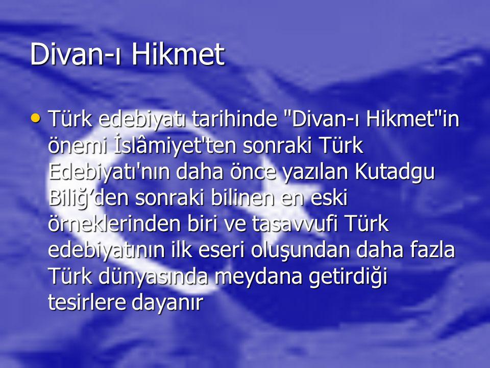 Divan-ı Hikmet Türk edebiyatı tarihinde Divan-ı Hikmet in önemi İslâmiyet ten sonraki Türk Edebiyatı nın daha önce yazılan Kutadgu Biliğ'den sonraki bilinen en eski örneklerinden biri ve tasavvufi Türk edebiyatının ilk eseri oluşundan daha fazla Türk dünyasında meydana getirdiği tesirlere dayanır Türk edebiyatı tarihinde Divan-ı Hikmet in önemi İslâmiyet ten sonraki Türk Edebiyatı nın daha önce yazılan Kutadgu Biliğ'den sonraki bilinen en eski örneklerinden biri ve tasavvufi Türk edebiyatının ilk eseri oluşundan daha fazla Türk dünyasında meydana getirdiği tesirlere dayanır