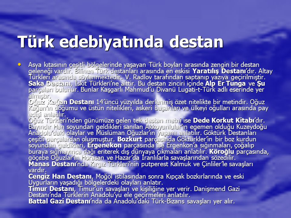 Türk edebiyatında destan Asya kıtasının çeşitli bölgelerinde yaşayan Türk boyları arasında zengin bir destan geleneği vardır. Bilinen Türk destanları