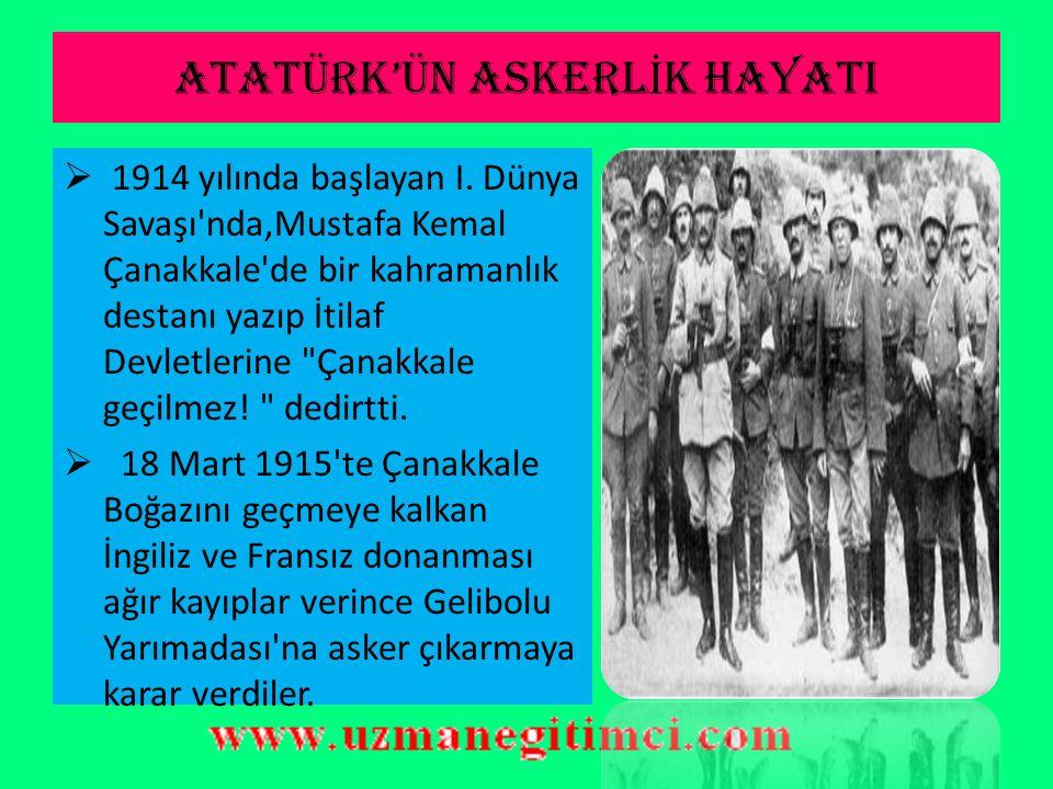 ATATÜRK'ÜN ASKERL İ K HAYATI  Ateşemiliterlik görevi Ocak 1915'te sona erdi.  Bu sırada I. Dünya Savaşı başlamış, Osmanlı İmparatorluğu savaşa girme