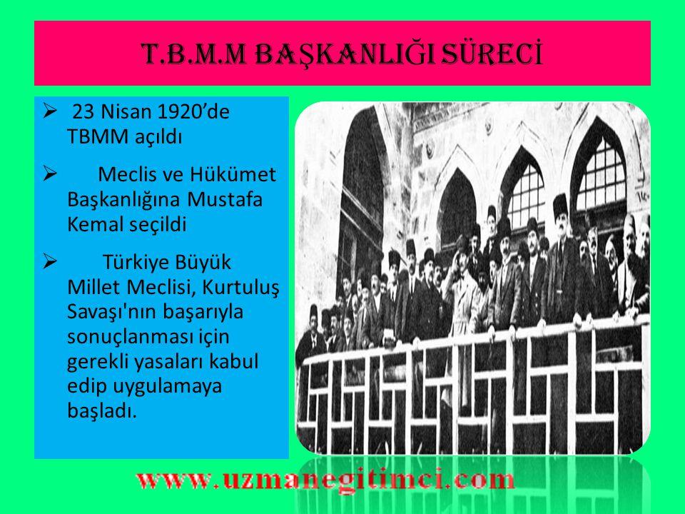 T.B.M.M BA Ş KANLI Ğ I SÜREC İ  23 Nisan 1920'de TBMM açıldı  Meclis ve Hükümet Başkanlığına Mustafa Kemal seçildi  Türkiye Büyük Millet Meclisi, Kurtuluş Savaşı nın başarıyla sonuçlanması için gerekli yasaları kabul edip uygulamaya başladı.