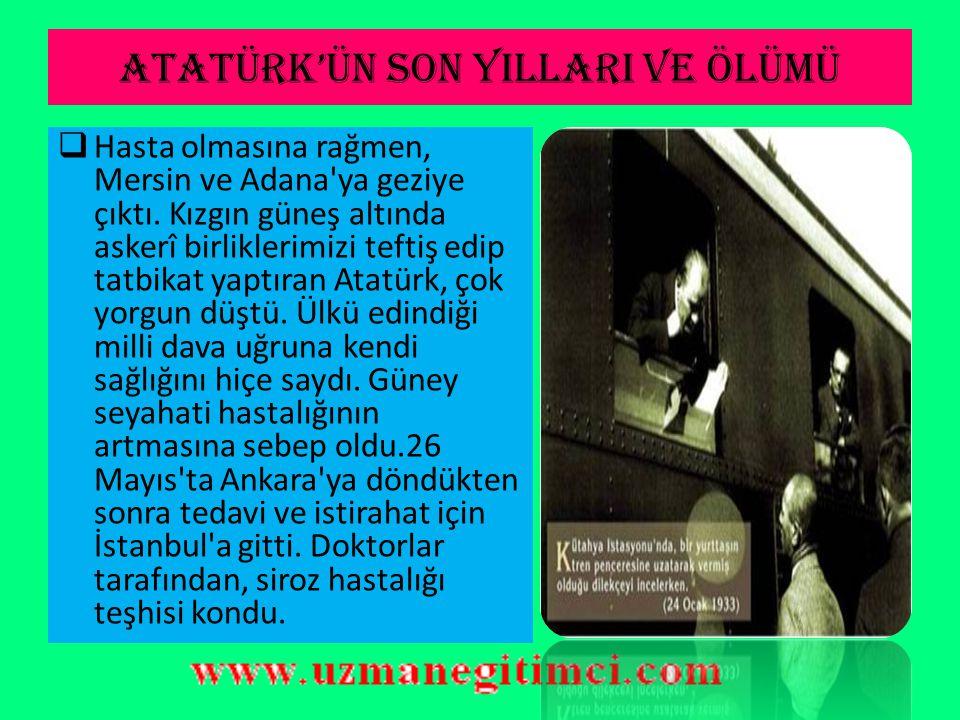 ATATÜRK'ÜN SON YILLARI VE ÖLÜMÜ  Atatürk'ün ilk hastalık belirtisi 1937 yılında ortaya çıktı.  1938 yılı başlarında Yalova'da bulunduğu sırada, cidd