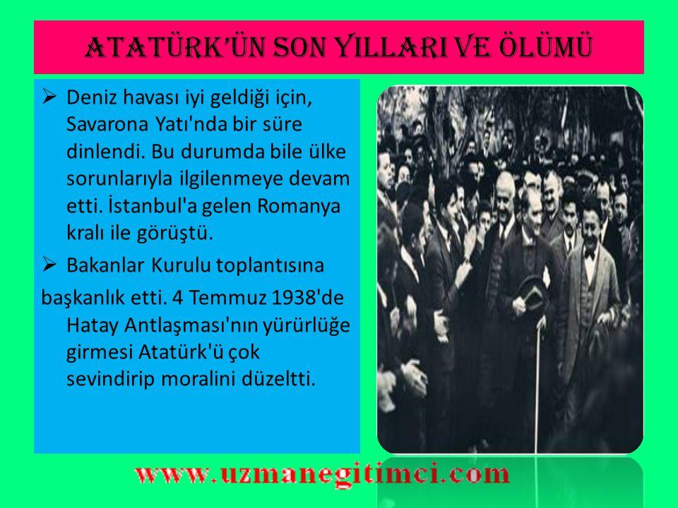 ATATÜRK'ÜN SON YILLARI VE ÖLÜMÜ  Hasta olmasına rağmen, Mersin ve Adana'ya geziye çıktı. Kızgın güneş altında askerî birliklerimizi teftiş edip tatbi