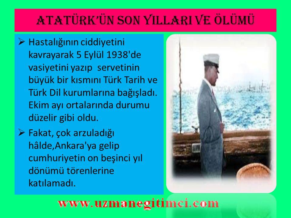 ATATÜRK'ÜN SON YILLARI VE ÖLÜMÜ  Temmuz sonlarına kadar Savarona'da kalan Atatürk'ün hastalığı ağırlaşınca Dolmabahçe Sarayı'na nakledildi. Fakat has