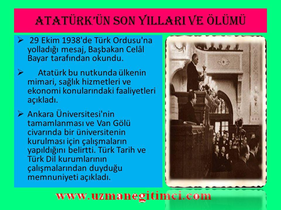 ATATÜRK'ÜN SON YILLARI VE ÖLÜMÜ  Hastalığının ciddiyetini kavrayarak 5 Eylül 1938'de vasiyetini yazıp servetinin büyük bir kısmını Türk Tarih ve Türk