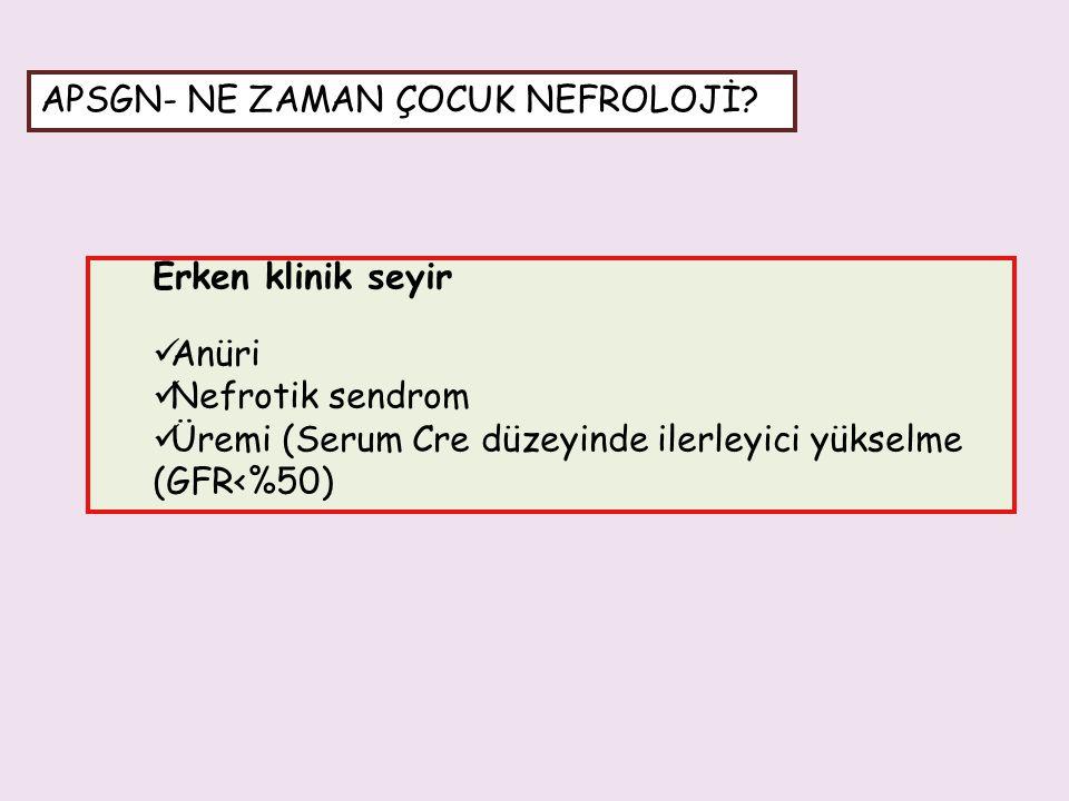 Erken klinik seyir Anüri Nefrotik sendrom Üremi (Serum Cre düzeyinde ilerleyici yükselme (GFR<%50) APSGN- NE ZAMAN ÇOCUK NEFROLOJİ?
