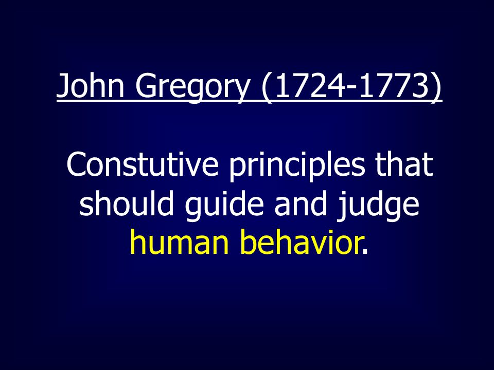 John Gregory (1724-1773) Constutive principles that should guide and judge human behavior.