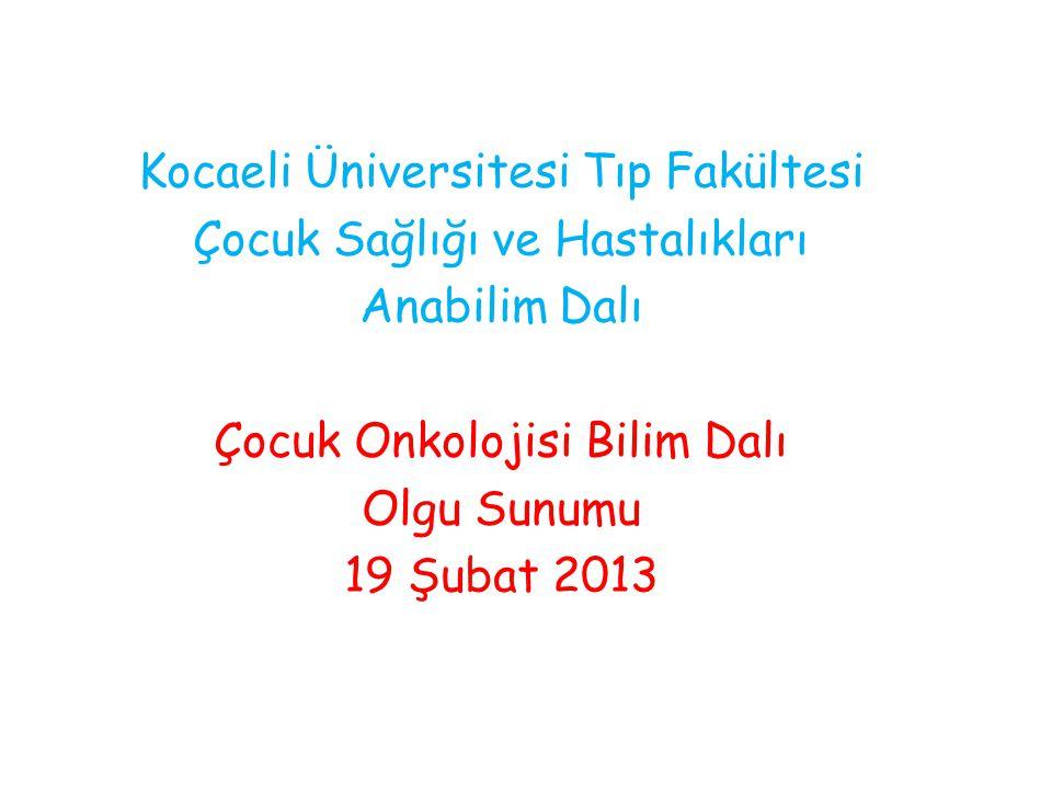 Kocaeli Üniversitesi Tıp Fakültesi Çocuk Sağlığı ve Hastalıkları Anabilim Dalı Çocuk Onkolojisi Bilim Dalı Olgu Sunumu 19 Şubat 2013