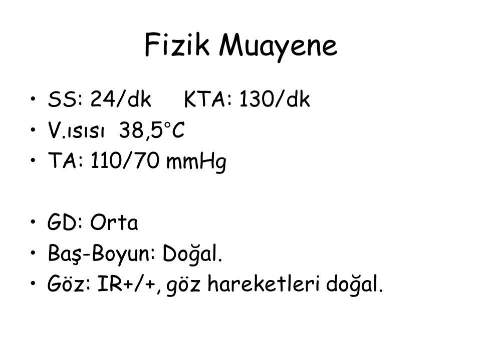 Fizik Muayene SS: 24/dk KTA: 130/dk V.ısısı 38,5°C TA: 110/70 mmHg GD: Orta Baş-Boyun: Doğal.
