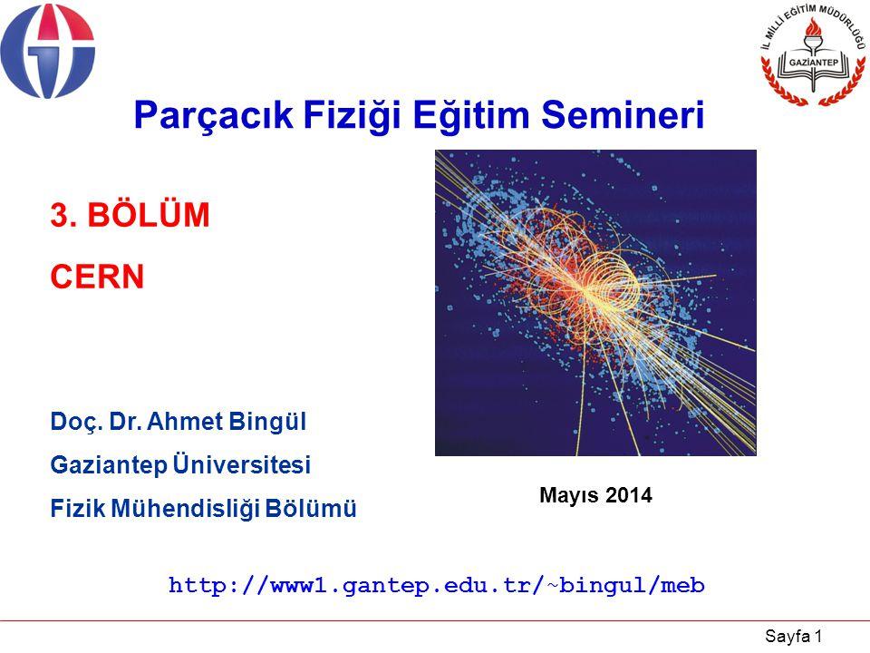 Sayfa 1 Doç. Dr. Ahmet Bingül Gaziantep Üniversitesi Fizik Mühendisliği Bölümü Mayıs 2014 3. BÖLÜM CERN Parçacık Fiziği Eğitim Semineri http://www1.ga