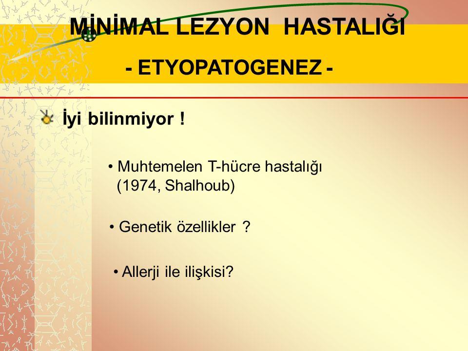 .. MİNİMAL LEZYON HASTALIĞI - ETYOPATOGENEZ - İyi bilinmiyor ! Muhtemelen T-hücre hastalığı (1974, Shalhoub) Genetik özellikler ? Allerji ile ilişkisi