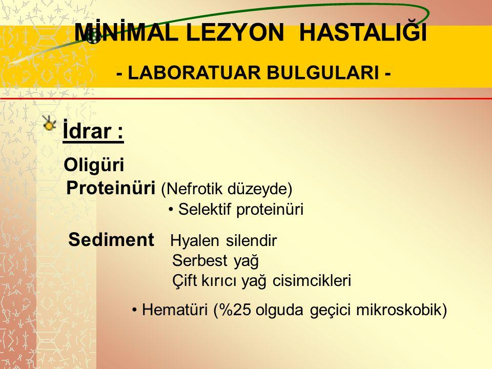 .. MİNİMAL LEZYON HASTALIĞI - LABORATUAR BULGULARI - İdrar :. Oligüri Proteinüri (Nefrotik düzeyde). Selektif proteinüri Sediment Hyalen silendir Serb