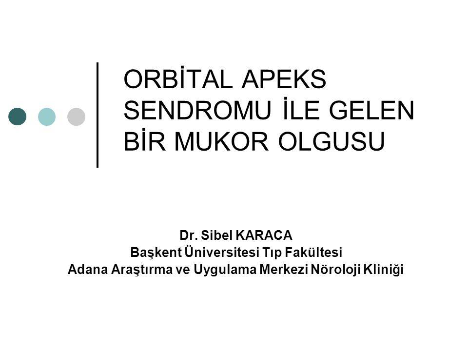 ORBİTAL APEKS SENDROMU İLE GELEN BİR MUKOR OLGUSU Dr. Sibel KARACA Başkent Üniversitesi Tıp Fakültesi Adana Araştırma ve Uygulama Merkezi Nöroloji Kli