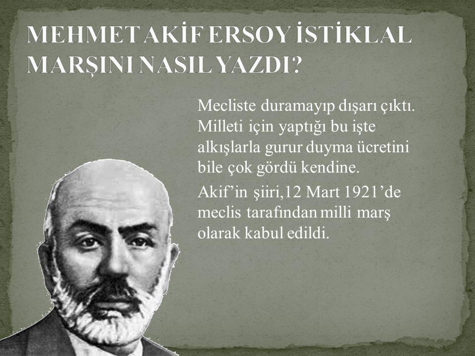 Mecliste duramayıp dışarı çıktı. Milleti için yaptığı bu işte alkışlarla gurur duyma ücretini bile çok gördü kendine. Akif'in şiiri,12 Mart 1921'de me