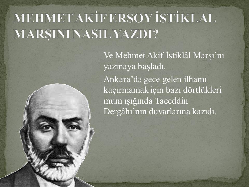 Ve Mehmet Akif İstiklâl Marşı'nı yazmaya başladı. Ankara'da gece gelen ilhamı kaçırmamak için bazı dörtlükleri mum ışığında Taceddin Dergâhı'nın duvar