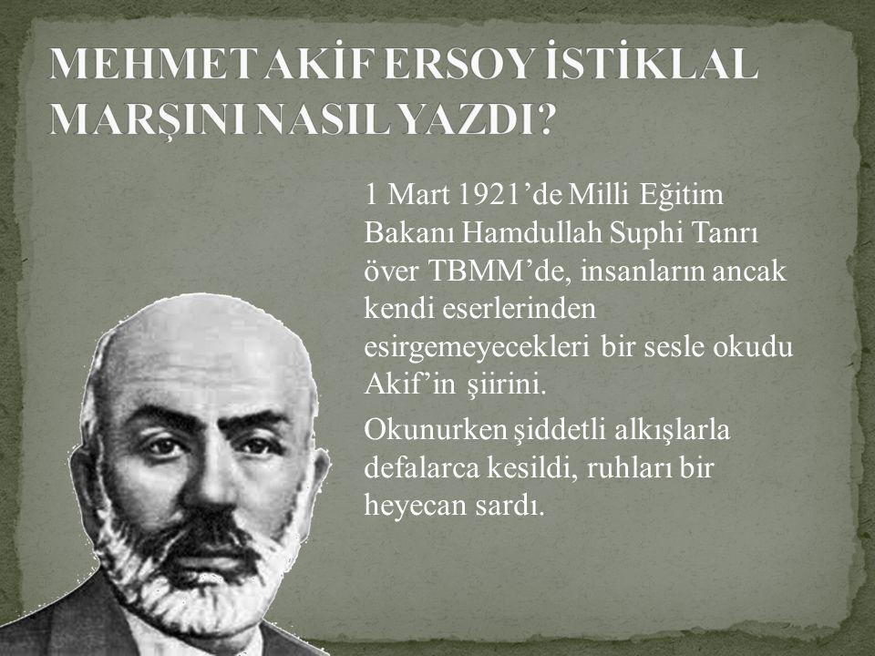 1 Mart 1921'de Milli Eğitim Bakanı Hamdullah Suphi Tanrı över TBMM'de, insanların ancak kendi eserlerinden esirgemeyecekleri bir sesle okudu Akif'in ş