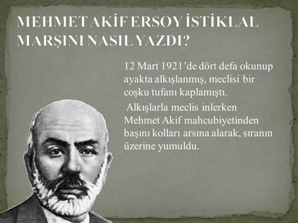 12 Mart 1921'de dört defa okunup ayakta alkışlanmış, meclisi bir coşku tufanı kaplamıştı. Alkışlarla meclis inlerken Mehmet Akif mahcubiyetinden başın