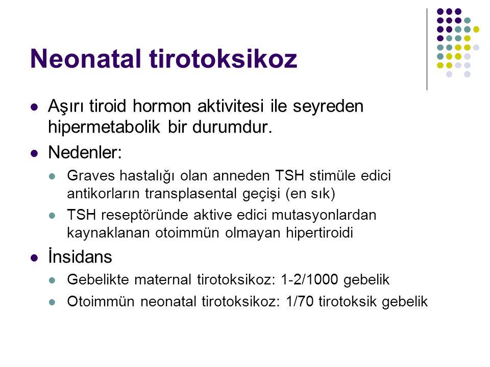 Neonatal tirotoksikoz Aşırı tiroid hormon aktivitesi ile seyreden hipermetabolik bir durumdur. Nedenler: Graves hastalığı olan anneden TSH stimüle edi