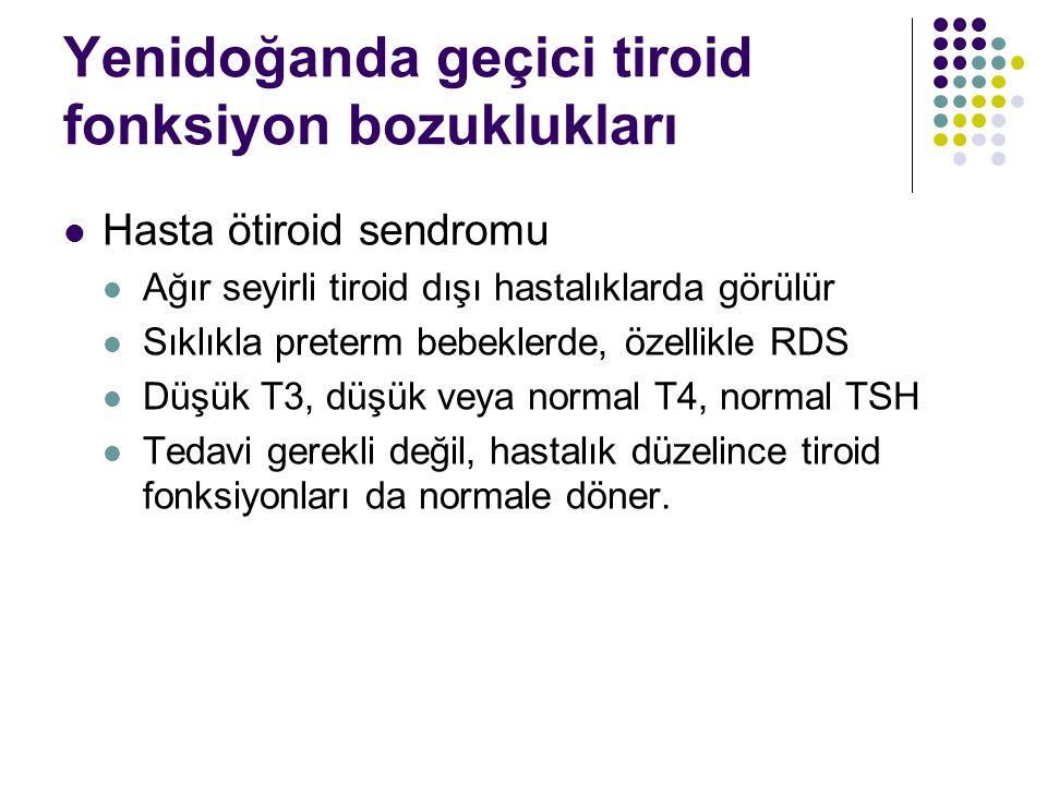 Yenidoğanda geçici tiroid fonksiyon bozuklukları Hasta ötiroid sendromu Ağır seyirli tiroid dışı hastalıklarda görülür Sıklıkla preterm bebeklerde, özellikle RDS Düşük T3, düşük veya normal T4, normal TSH Tedavi gerekli değil, hastalık düzelince tiroid fonksiyonları da normale döner.