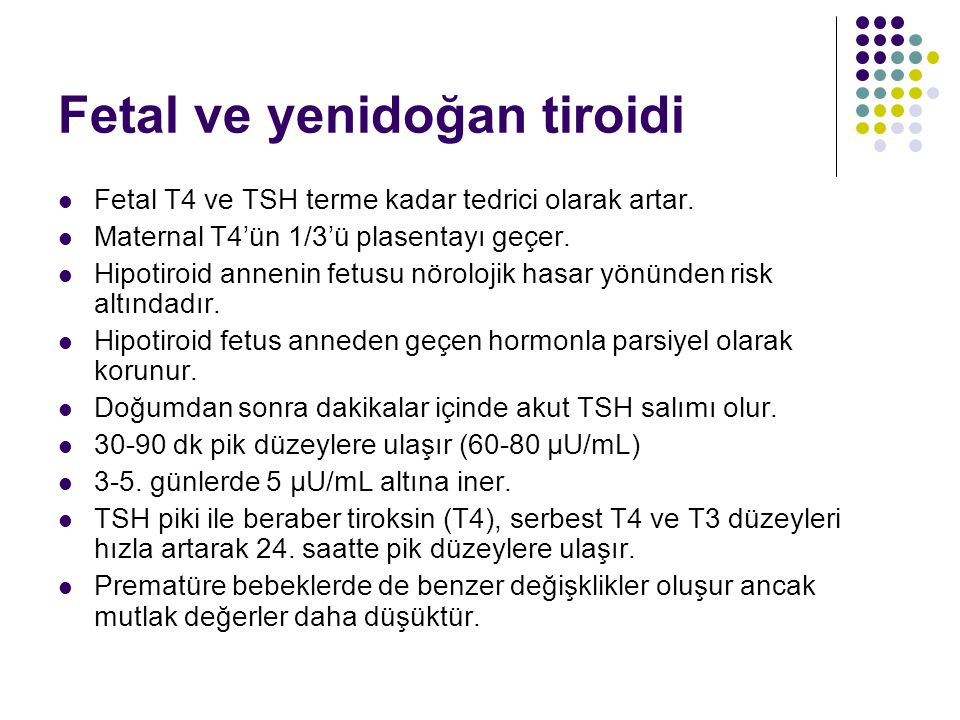 Fetal ve yenidoğan tiroidi Fetal T4 ve TSH terme kadar tedrici olarak artar. Maternal T4'ün 1/3'ü plasentayı geçer. Hipotiroid annenin fetusu nöroloji