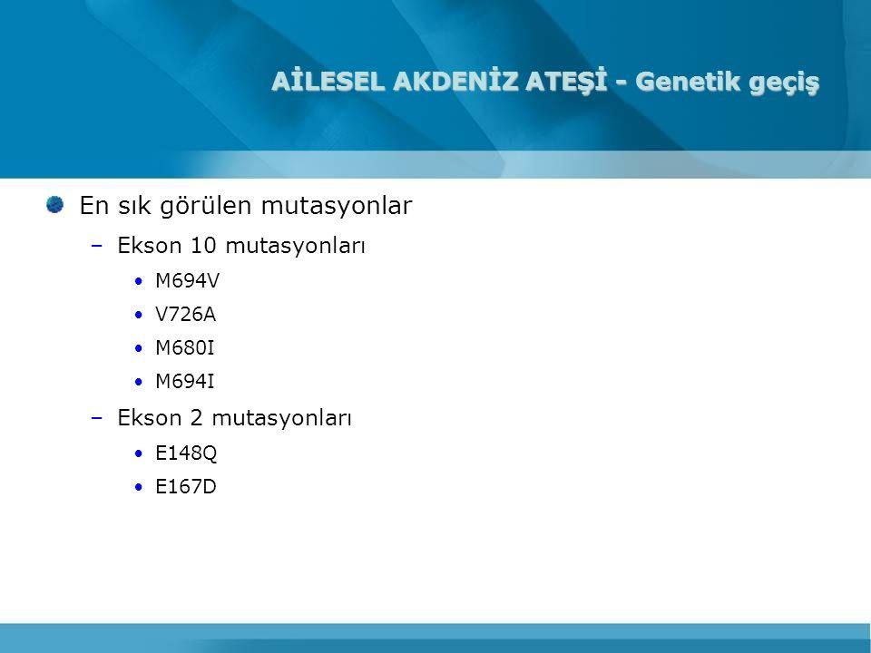 AİLESEL AKDENİZ ATEŞİ - Genetik geçiş En sık görülen mutasyonlar –Ekson 10 mutasyonları M694V V726A M680I M694I –Ekson 2 mutasyonları E148Q E167D