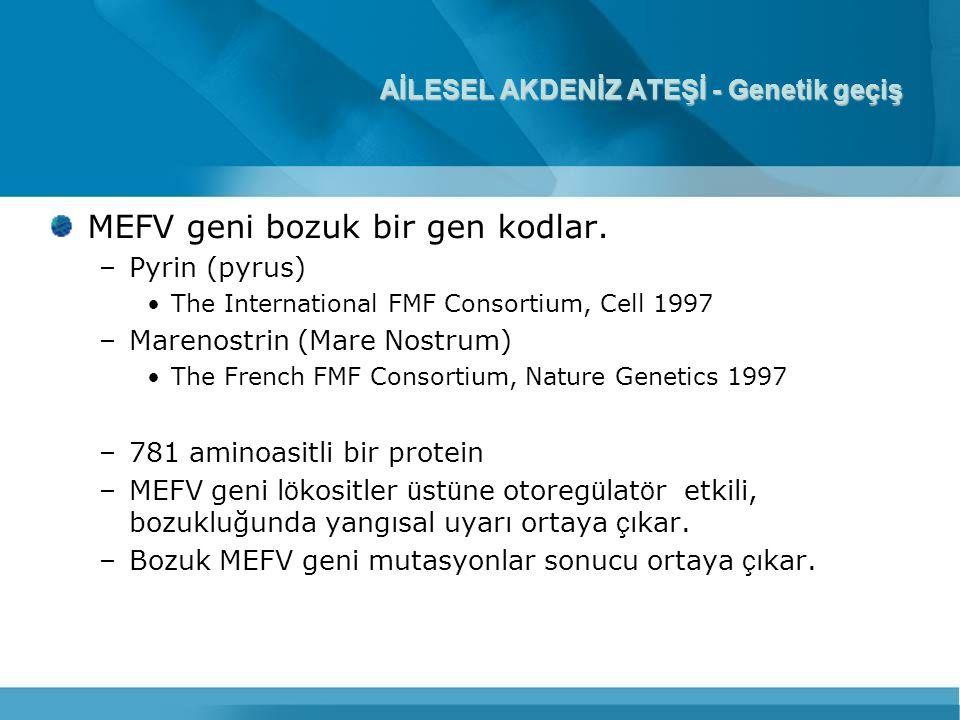 AİLESEL AKDENİZ ATEŞİ - Genetik geçiş MEFV geni bozuk bir gen kodlar. –Pyrin (pyrus) The International FMF Consortium, Cell 1997 –Marenostrin (Mare No