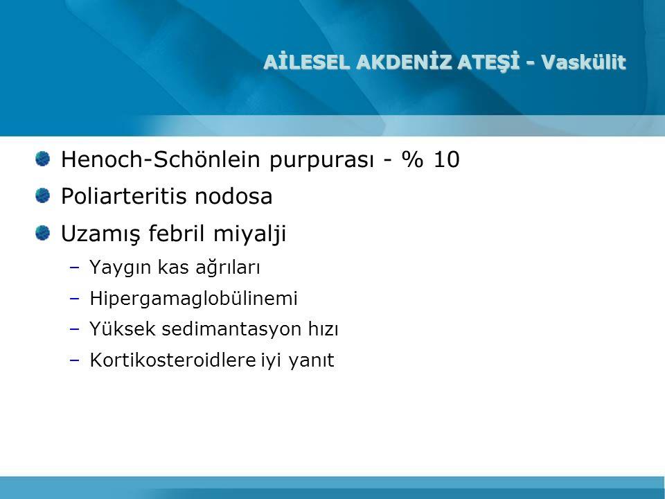 AİLESEL AKDENİZ ATEŞİ - Vaskülit Henoch-Schönlein purpurası - % 10 Poliarteritis nodosa Uzamış febril miyalji –Yaygın kas ağrıları –Hipergamaglobüline