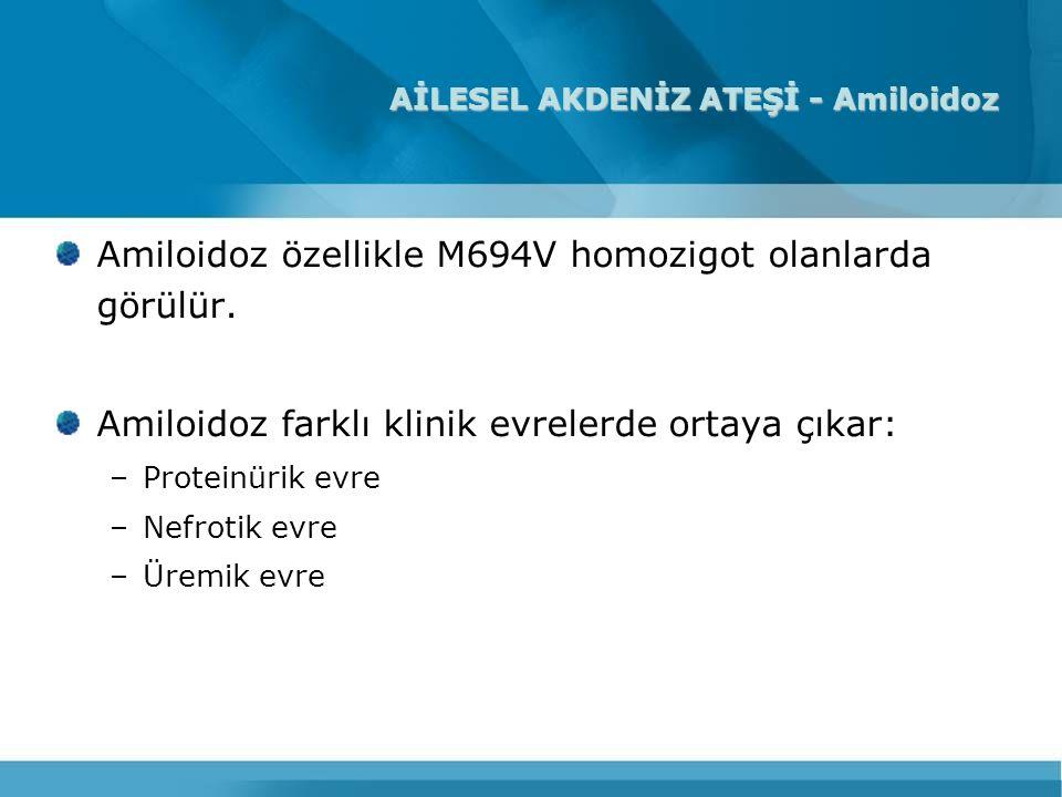 AİLESEL AKDENİZ ATEŞİ - Amiloidoz Amiloidoz özellikle M694V homozigot olanlarda görülür. Amiloidoz farklı klinik evrelerde ortaya çıkar: –Proteinürik