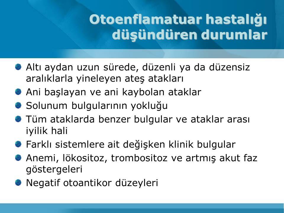 Otoenflamatuar hastalıkların özellikleri AAAHIDSTRAPSPAPAASISMWSCINCA Etnik kökenTürk, Yahudi, Arap, Ermeni HollandalılarİrlandalılarYokKuzey Avrupa Yok Kalıtım şekliOR OD GenMEFVMVKTNFRSF1APSTPIP1 CIAS1/NALP3 Klinik bulgular Yineleyen ateş ve poliserözit atakları Yineleyen ateş, karın ağrısı ve servikal lenfadenopati Yineleyen ateş, miyalji, döküntü ve karın ağrısı Yineleyen Piyojenik artrit, Piyederma gangrenosum Soğukla ilişkili ürtiker atakları Ürtiker atakları, artrit, sensörinöral işitme kaybı Kronik menenjit, artrit, döküntü, zeka geriliği Atak süresi 1-3 gün3-7 gün1 haftadan uzun Değişken24 saatten kısa 1-2 günSürekli Amiloidoz GörülebilirÇok nadirNadirenYokÇok nadirGörülebilir Tedavi KolşisinStatinler, steroidler, TNF alfa karşıtları steroidler, TNF alfa karşıtları steroidler, TNF ve IL-1 karşıtları Soğuktan korunma, IL- 1 karşıtları steroidler, TNF alfa karşıtları AAA: ailesel Akdeniz ateşi, HIDS: Hiperimmünglobülin D sendromu, TRAPS: Tümor nekrozis faktör reseptörü ilişkili periyodik sendrom, PAPA: Piyojenik artrit, piyoderma gangrenosum, akne ilişkili sendrom, ASIS:Ailesel soğuk ilşkili sendrom, MWS: Muckle-Wells sendromu, CINCA: Kronik infantil nörolojik kutanöz Artropati.