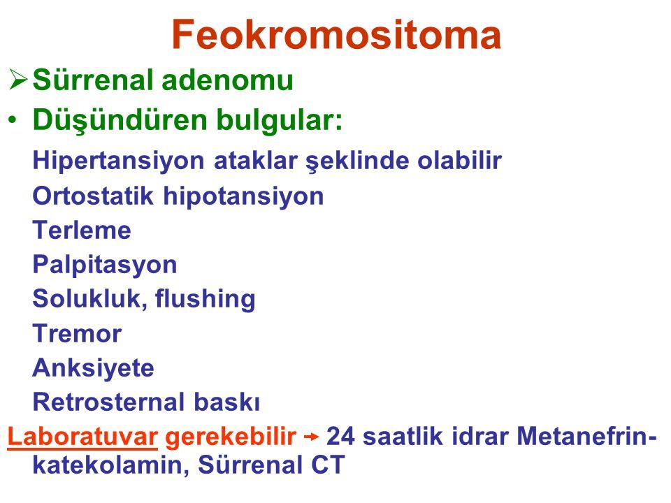 Feokromositoma  Sürrenal adenomu Düşündüren bulgular: Hipertansiyon ataklar şeklinde olabilir Ortostatik hipotansiyon Terleme Palpitasyon Solukluk, f
