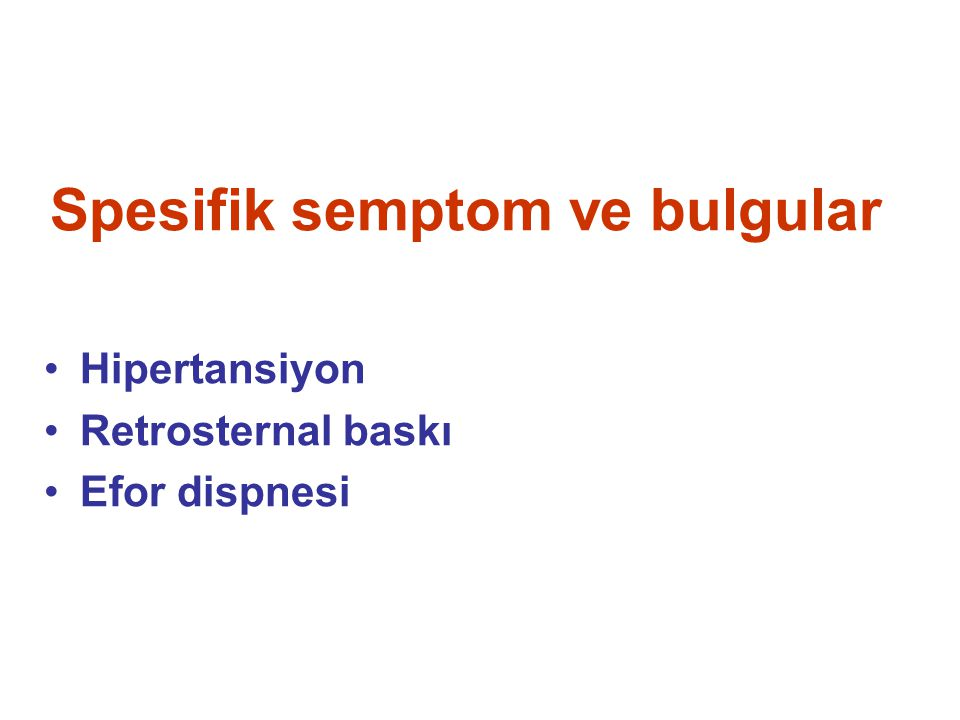 Spesifik semptom ve bulgular Hipertansiyon Retrosternal baskı Efor dispnesi