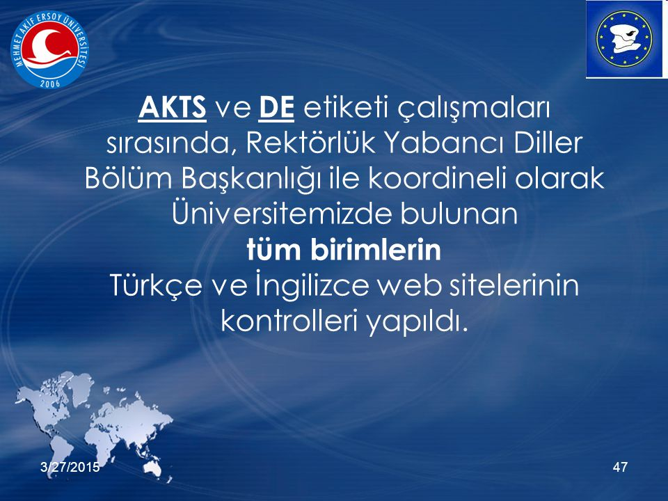 3/27/201547 AKTS ve DE etiketi çalışmaları sırasında, Rektörlük Yabancı Diller Bölüm Başkanlığı ile koordineli olarak Üniversitemizde bulunan tüm birimlerin Türkçe ve İngilizce web sitelerinin kontrolleri yapıldı.