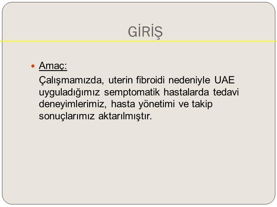 GİRİŞ Amaç: Çalışmamızda, uterin fibroidi nedeniyle UAE uyguladığımız semptomatik hastalarda tedavi deneyimlerimiz, hasta yönetimi ve takip sonuçlarımız aktarılmıştır.