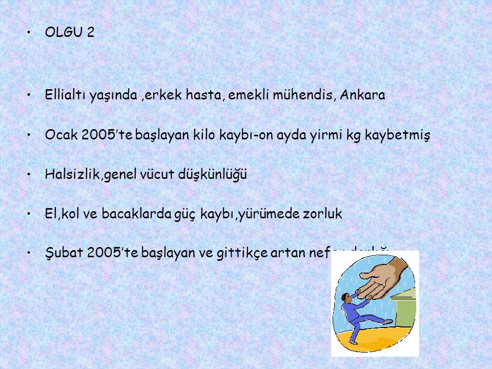 OLGU 2 Ellialtı yaşında,erkek hasta, emekli mühendis, Ankara Ocak 2005'te başlayan kilo kaybı-on ayda yirmi kg kaybetmiş Halsizlik,genel vücut düşkünlüğü El,kol ve bacaklarda güç kaybı,yürümede zorluk Şubat 2005'te başlayan ve gittikçe artan nefes darlığı
