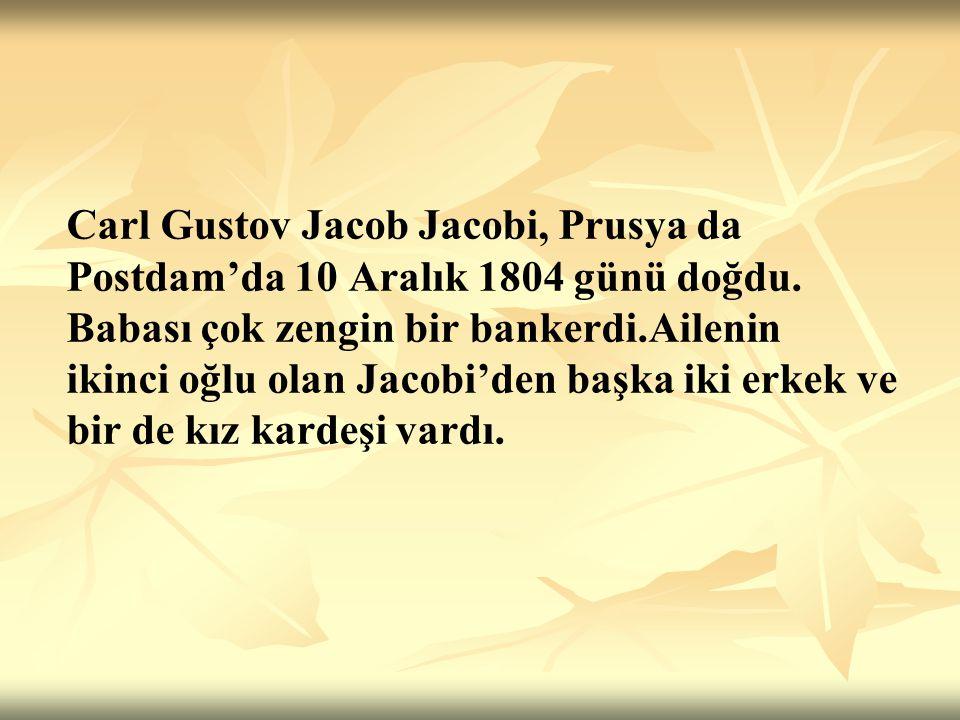 Carl Jacobi'nin ilk öğretmeni ona matematik ve klasikleri öğreten ve Postdam Gymnasium- una hazırlayan dayısıydı.1816 yılında adı geçen okula girdi.1821 yılında Berlin Üniver- sitesine başladığında,rektörün söylediği gibi, Jacobi evrensel zekaya sahipti.Başlangıçta onu matematik çekmeseydi o da Gauss gibi Filolojide ünlü olabilirdi.
