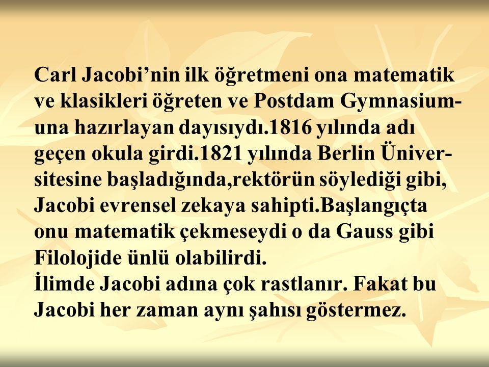 Jacobi de Abel gibi matematikte ünlü olanlara başvurdu.Cebiri,integrali ve sayılar kuramını,Euler ve Lagrange'in eserlerinden öğrendi.Hemen hemen matematiği kendi kendine öğrendi ve arkasından hemen Eliptik Fonksiyonlar kuramını kurdu.Bu sahada Eulerden sonra gelen ilk matematikçi Jacobidir.
