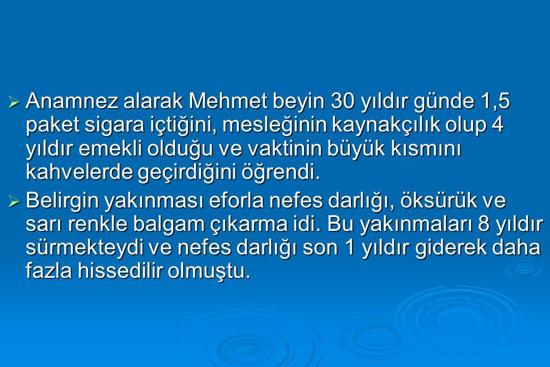  Anamnez alarak Mehmet beyin 30 yıldır günde 1,5 paket sigara içtiğini, mesleğinin kaynakçılık olup 4 yıldır emekli olduğu ve vaktinin büyük kısmını