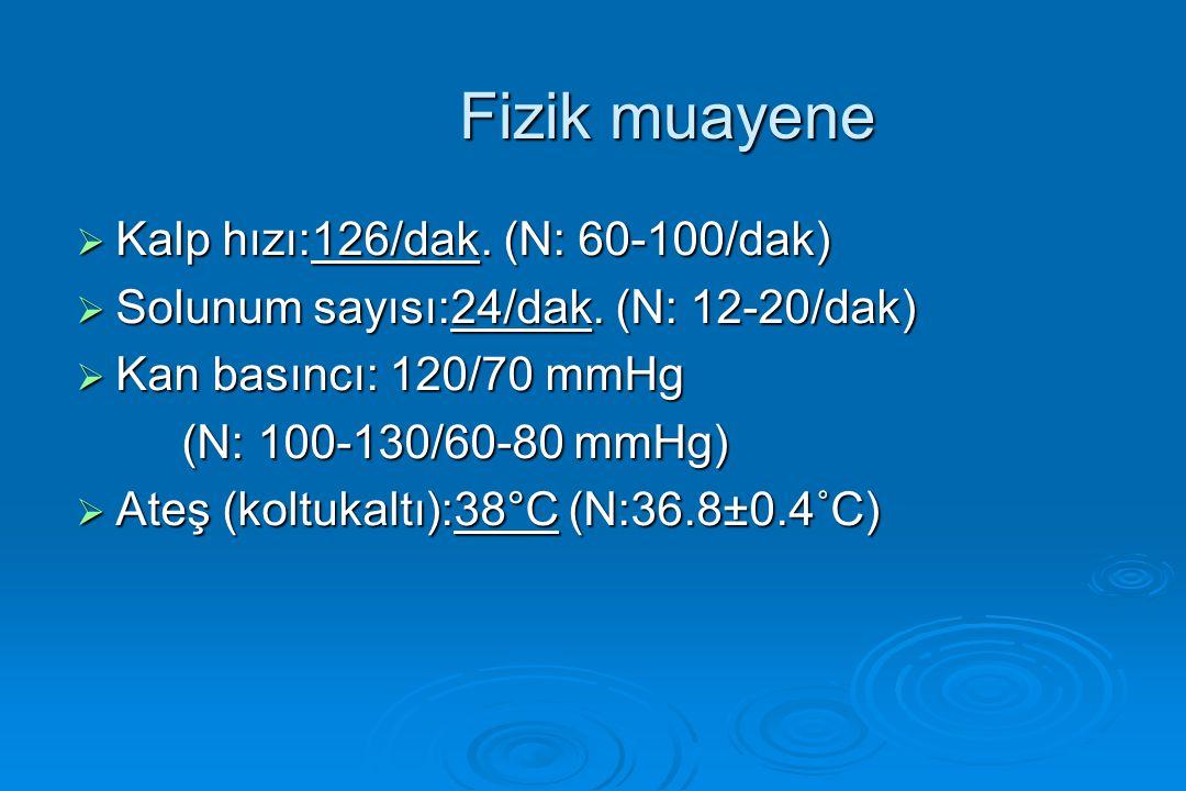 Fizik muayene  Kalp hızı:126/dak. (N: 60-100/dak)  Solunum sayısı:24/dak. (N: 12-20/dak)  Kan basıncı: 120/70 mmHg (N: 100-130/60-80 mmHg)  Ateş (